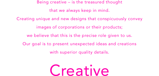 Being creative – is the treasured thought that we always keep in mind.Creating unique and new designs that conspicuously convey images of corporations or their products;we believe that this is the precise role given to us.Our goal is to present unexpected ideas and creations with superior quality details.