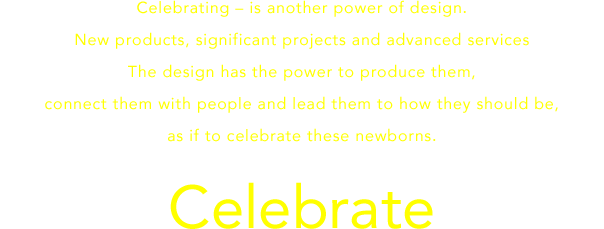 Celebrating – is another power of design.New products, significant projects and advanced services.The design has the power to produce them, connect them with people and lead them to how they should be,as if to celebrate these newborns.