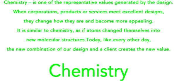 Chemistry – is one of the representative values generated by the design.When corporations, products or services meet excellent designs, they change how they are and become more appealing.It is similar to chemistry, as if atoms changed themselves into new molecular structures. Today,like every other day, the new combination of our design and a client creates the new value.