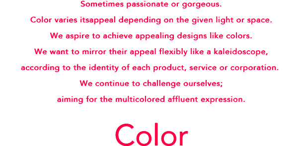 Sometimes passionate or gorgeous. Color varies its appeal depending on the given light or space.We aspire to achieve appealing designs like colors.We want to mirror their appeal flexibly like a kaleidoscope, according to the identity of each product, service or corporation. We keep challenging ourselves; aiming for the colorful, affluent expression.