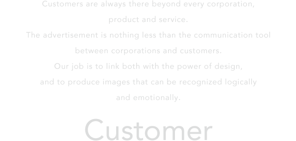 Customers are always there beyond every corporation, product and service.The advertisement is nothing less than the communication tool between corporations and customers.Our job is to link both with the power of design,and to produce images that can be recognized logically and emotionally.